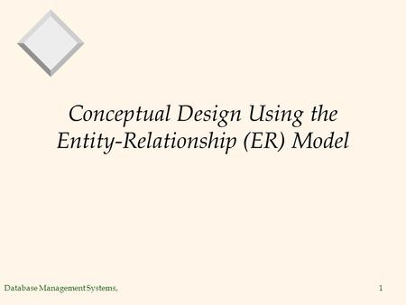 Database Management Systems,1 Conceptual Design Using the Entity-Relationship (ER) Model.