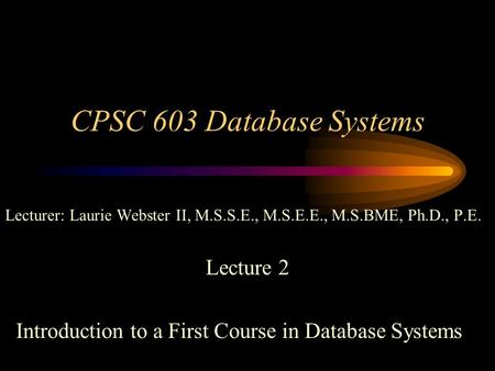 CPSC 603 Database Systems Lecturer: Laurie Webster II, M.S.S.E., M.S.E.E., M.S.BME, Ph.D., P.E. Lecture 2 Introduction to a First Course in Database Systems.