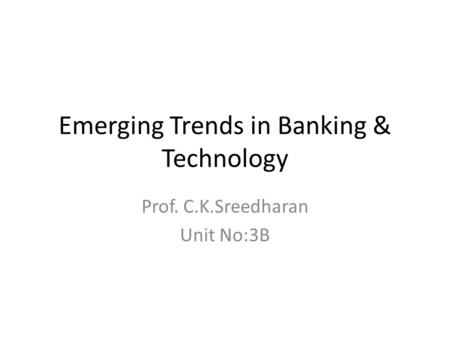 Emerging Trends in Banking & Technology Prof. C.K.Sreedharan Unit No:3B.