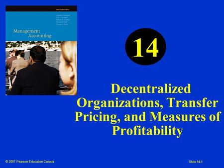 © 2007 Pearson Education Canada Slide 14-1 Decentralized Organizations, Transfer Pricing, and Measures of Profitability 14.