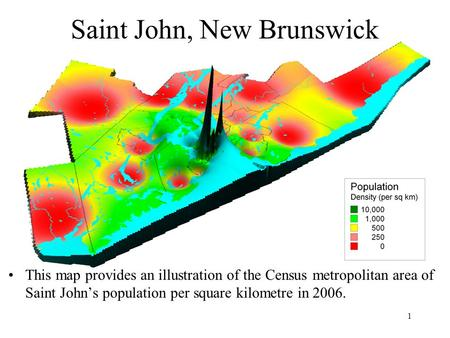 1 Saint John, New Brunswick This map provides an illustration of the Census metropolitan area of Saint John's population per square kilometre in 2006.