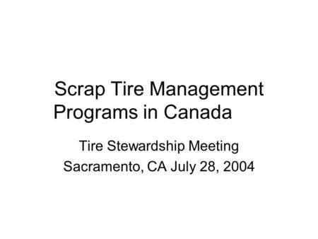 Scrap Tire Management Programs in Canada Tire Stewardship Meeting Sacramento, CA July 28, 2004.