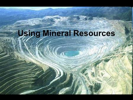 Using Mineral Resources.  Minerals are the source of gemstones, metals, and a variety of materials used to make many products.