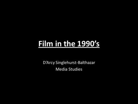 Film in the 1990's D'Arcy Singlehurst-Balthazar Media Studies.