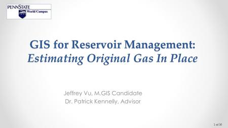 1 of 30 GIS for Reservoir Management: Estimating Original Gas In Place Jeffrey Vu, M.GIS Candidate Dr. Patrick Kennelly, Advisor.