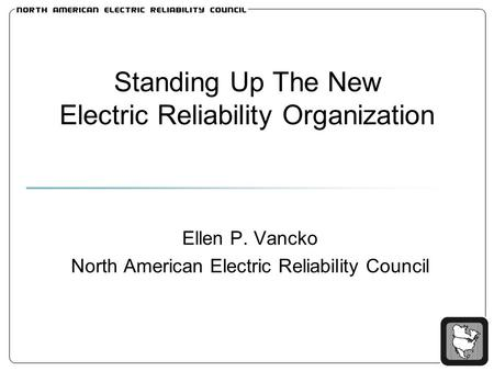 Standing Up The New Electric Reliability Organization Ellen P. Vancko North American Electric Reliability Council.