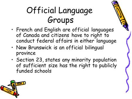 Official Language Groups French and English are official languages of Canada and citizens have to right to conduct federal affairs in either language New.