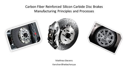 Carbon Fiber Reinforced Silicon Carbide Disc Brakes Manufacturing Principles and Processes Matthew Stevens Kanchan Bhattacharyya.