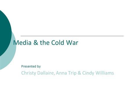 Media & the Cold War Presented by Christy Dallaire, Anna Trip & Cindy Williams.