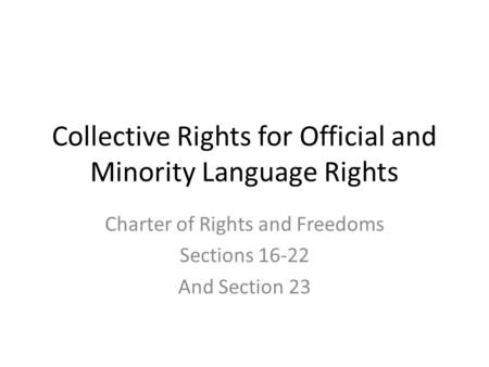 Collective Rights for Official and Minority Language Rights Charter of Rights and Freedoms Sections 16-22 And Section 23.