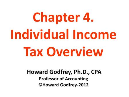 Chapter 4. Individual Income Tax Overview Howard Godfrey, Ph.D., CPA Professor of Accounting ©Howard Godfrey-2012.