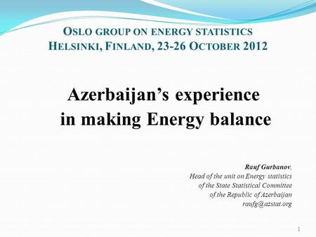 O SLO GROUP ON ENERGY STATISTICS H ELSINKI, F INLAND, 23-26 O CTOBER 2012 Azerbaijan's experience in making Energy balance Rauf Gurbanov, Head of the unit.