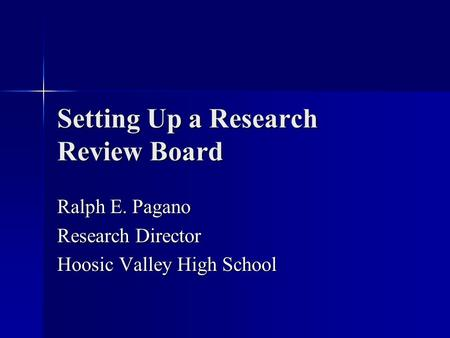 Setting Up a Research Review Board Ralph E. Pagano Research Director Hoosic Valley High School.