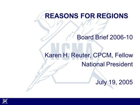 REASONS FOR REGIONS Board Brief 2006-10 Karen H. Reuter, CPCM, Fellow National President July 19, 2005.