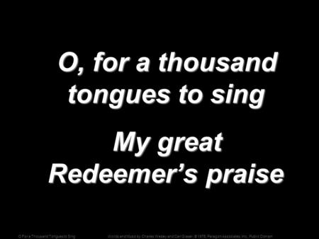 Words and Music by Charles Wesley and Carl Glaser; © 1976, Paragon Associates, Inc., Public DomainO For a Thousand Tongues to Sing O, for a thousand tongues.