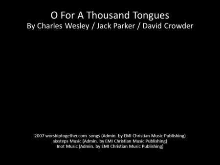 O For A Thousand Tongues By Charles Wesley / Jack Parker / David Crowder 2007 worshiptogether.com songs (Admin. by EMI Christian Music Publishing) sixsteps.