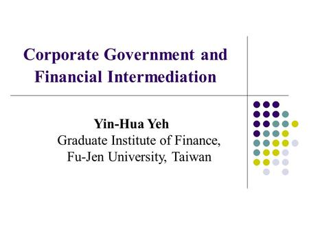 Corporate Government and Financial Intermediation Yin-Hua Yeh Graduate Institute of Finance, Fu-Jen University, Taiwan.