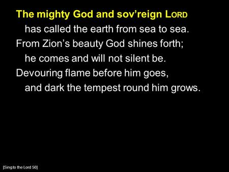 The mighty God and sov'reign L ORD has called the earth from sea to sea. From Zion's beauty God shines forth; he comes and will not silent be. Devouring.