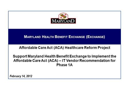 February 14, 2012 M ARYLAND H EALTH B ENEFIT E XCHANGE (E XCHANGE ) Affordable Care Act (ACA) Healthcare Reform Project Support Maryland Health Benefit.