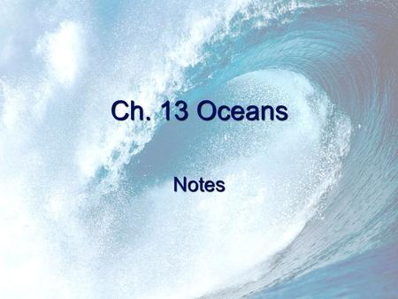 Ch. 13 Oceans Notes. Oceans 71-75% of Earth's surface is covered by water. 4 main oceans were formed within the last 300 million years. –Artic Ocean –Indian.