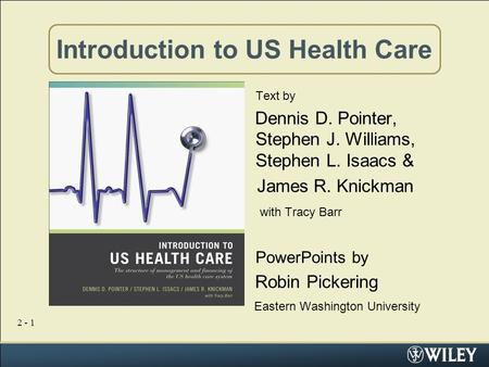 2 - 1 Introduction to US Health Care Text by Dennis D. Pointer, Stephen J. Williams, Stephen L. Isaacs & James R. Knickman with Tracy Barr PowerPoints.