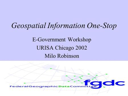 Geospatial Information One-Stop E-Government Workshop URISA Chicago 2002 Milo Robinson.