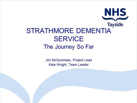 STRATHMORE DEMENTIA SERVICE The Journey So Far Jim McGuinness, Project Lead Kate Wright, Team Leader.