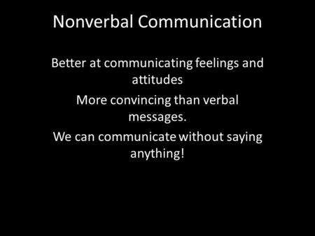 Nonverbal Communication Better at communicating feelings and attitudes More convincing than verbal messages. We can communicate without saying anything!