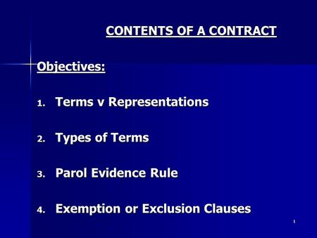 1 CONTENTS OF A CONTRACT Objectives: 1. Terms v Representations 2. Types of Terms 3. Parol Evidence Rule 4. Exemption or Exclusion Clauses.