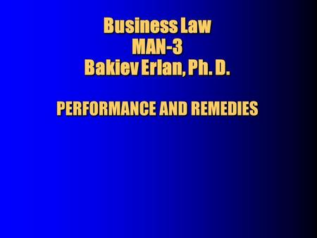 Business Law MAN-3 Bakiev Erlan, Ph. D. PERFORMANCE AND REMEDIES.