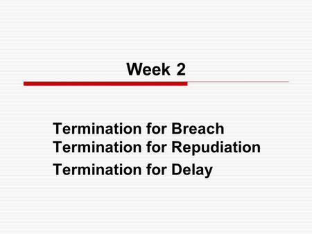 Week 2 Termination for Breach Termination for Repudiation Termination for Delay.