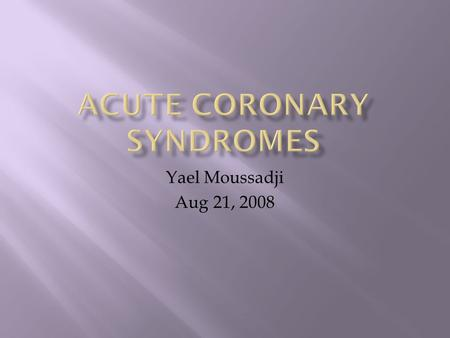Yael Moussadji Aug 21, 2008.  Diagnosis of ACS in the ED  Risk Stratification  Cardiac markers  ECG  Risk Scores  Management  UA/NSTEMI  STEMI.