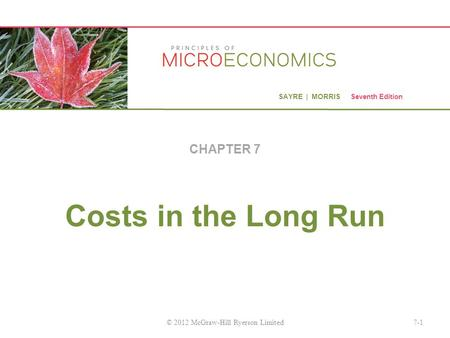 SAYRE | MORRIS Seventh Edition Costs in the Long Run CHAPTER 7 7-1© 2012 McGraw-Hill Ryerson Limited.