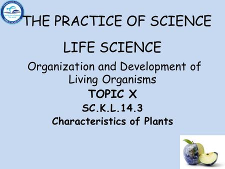 THE PRACTICE OF SCIENCE LIFE SCIENCE Organization and Development of Living Organisms TOPIC X SC.K.L.14.3 Characteristics of Plants.