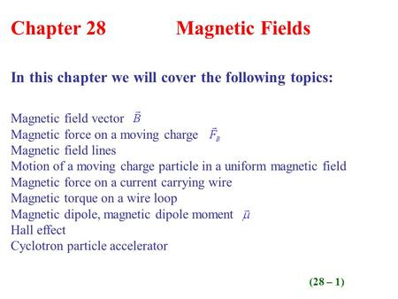 (28 – 1) Chapter 28 Magnetic Fields In this chapter we will cover the following topics: Magnetic field vector Magnetic force on a moving charge Magnetic.