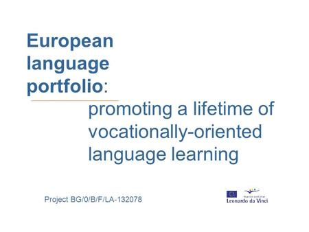 European language portfolio: promoting a lifetime of vocationally-oriented language learning Project BG/0/B/F/LA-132078.