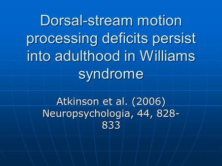 Dorsal-stream motion processing deficits persist into adulthood in Williams syndrome Atkinson et al. (2006) Neuropsychologia, 44, 828- 833.