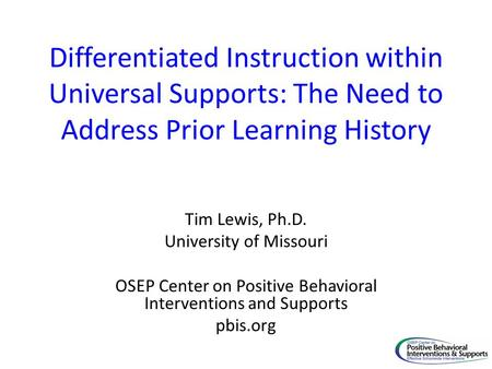 Differentiated Instruction within Universal Supports: The Need to Address Prior Learning History Tim Lewis, Ph.D. University of Missouri OSEP Center on.