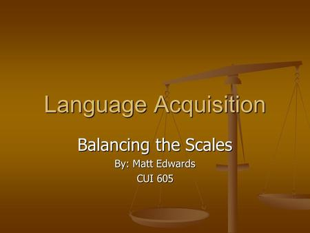 Language Acquisition Balancing the Scales By: Matt Edwards CUI 605.