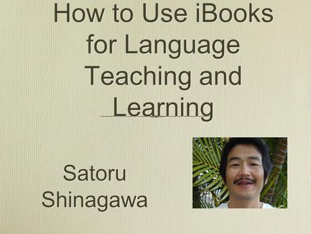How to Use iBooks for Language Teaching and Learning Satoru Shinagawa.