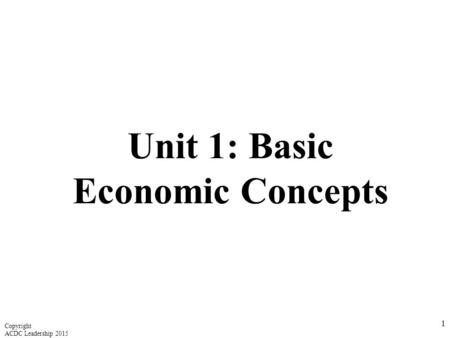 Unit 1: Basic Economic Concepts 1 Copyright ACDC Leadership 2015.