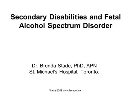 Stade 2008 www.faseout.ca Secondary Disabilities and Fetal Alcohol Spectrum Disorder Dr. Brenda Stade, PhD, APN St. Michael's Hospital, Toronto.
