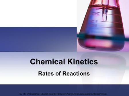 Chemical Kinetics Rates of Reactions ©2011 University of Illinois Board of Trustees
