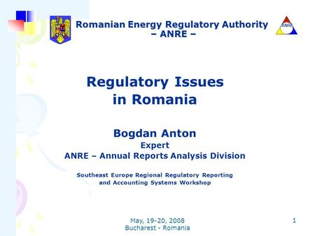 ANRE May, 19-20, 2008 Bucharest - Romania 1 Romanian Energy Regulatory Authority – ANRE – Regulatory Issues in Romania Bogdan Anton Expert ANRE – Annual.