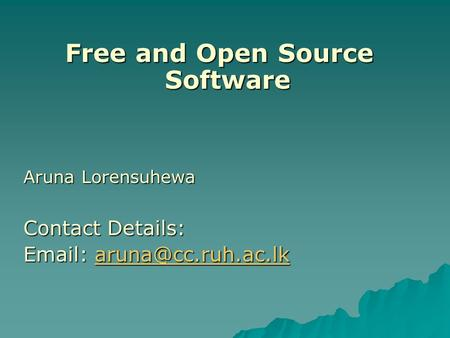 Free and Open Source Software Aruna Lorensuhewa Contact Details: