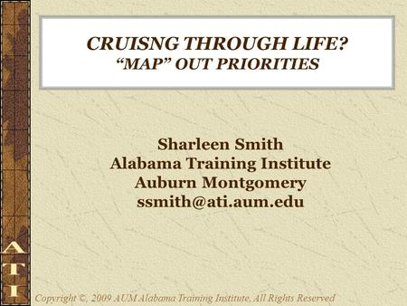 "CRUISNG THROUGH LIFE? ""MAP"" OUT PRIORITIES Sharleen Smith Alabama Training Institute Auburn Montgomery Copyright ©, 2009 AUM Alabama."