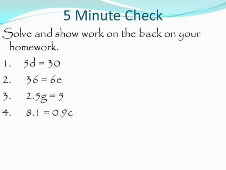 5 Minute Check Solve and show work on the back on your homework. 1. 5d = 30 2. 36 = 6e 3. 2.5g = 5 4. 8.1 = 0.9c.