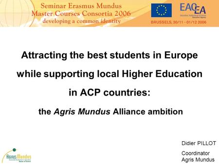 Attracting the best students in Europe while supporting local Higher Education in ACP countries: the Agris Mundus Alliance ambition Didier PILLOT Coordinator.