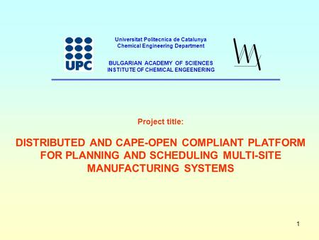 1 Project title: DISTRIBUTED AND CAPE-OPEN COMPLIANT PLATFORM FOR PLANNING AND SCHEDULING MULTI-SITE MANUFACTURING SYSTEMS Universitat Politecnica de Catalunya.