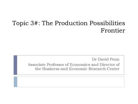 Topic 3#: The Production Possibilities Frontier Dr David Penn Associate Professor of Economics and Director of the Business and Economic Research Center.